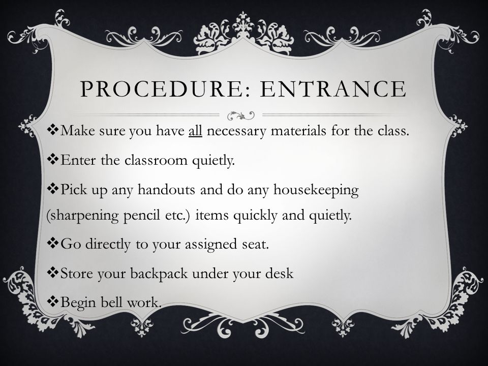 PROCEDURE: ENTRANCE  Make sure you have all necessary materials for the class.  Enter the classroom quietly.  Pick up any handouts and do any house