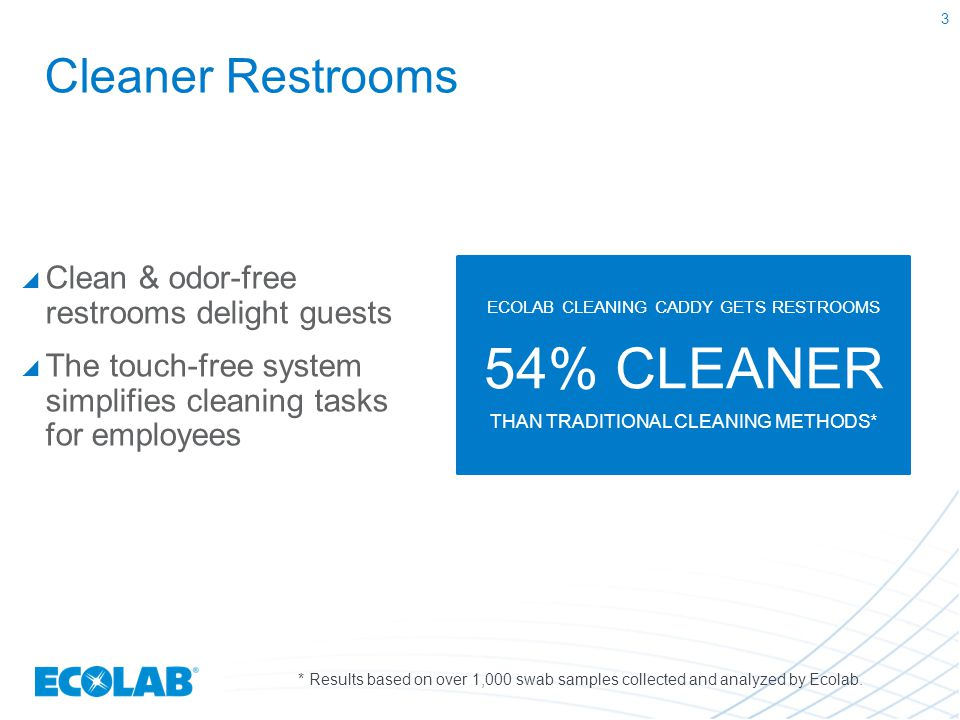 Cleaner Restrooms  Clean & odor-free restrooms delight guests  The touch-free system simplifies cleaning tasks for employees ECOLAB CLEANING CADDY G