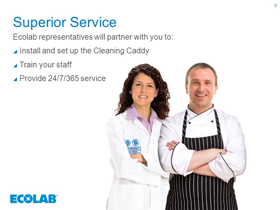Superior Service Ecolab representatives will partner with you to:  Install and set up the Cleaning Caddy  Train your staff  Provide 24/7/365 servic