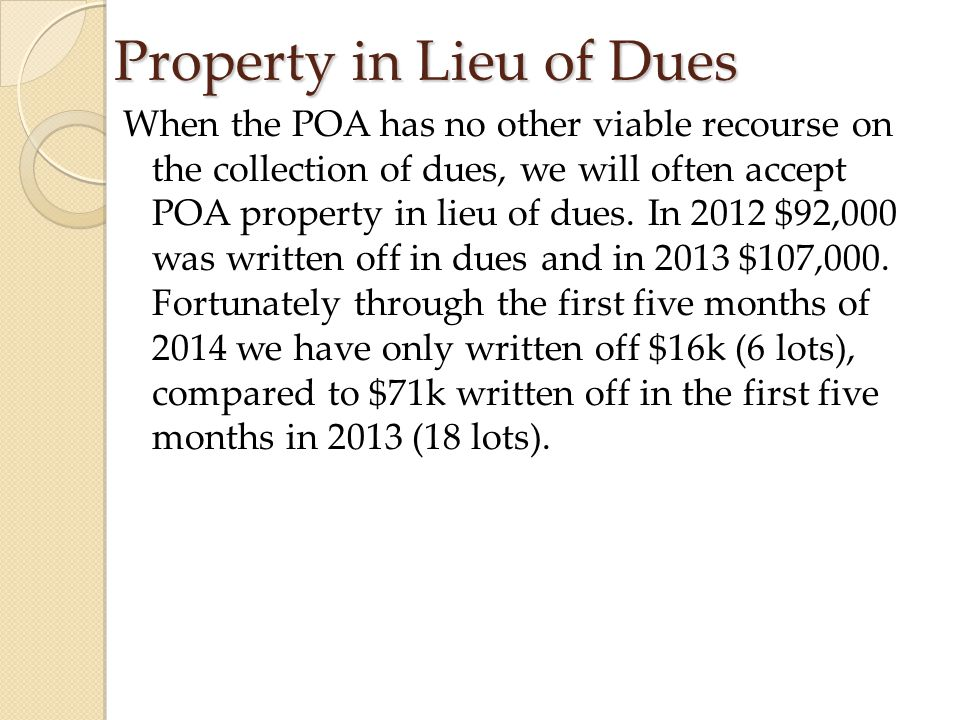 Property in Lieu of Dues When the POA has no other viable recourse on the collection of dues, we will often accept POA property in lieu of dues. In 20