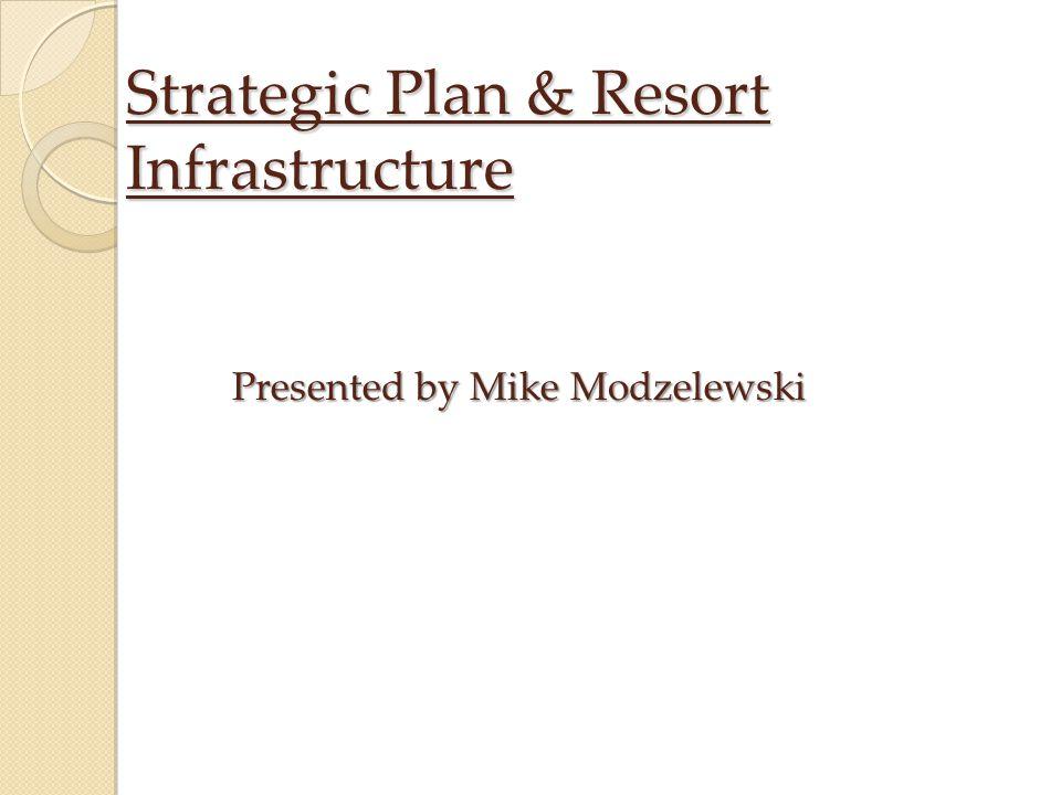 Strategic Plan & Resort Infrastructure Presented by Mike Modzelewski