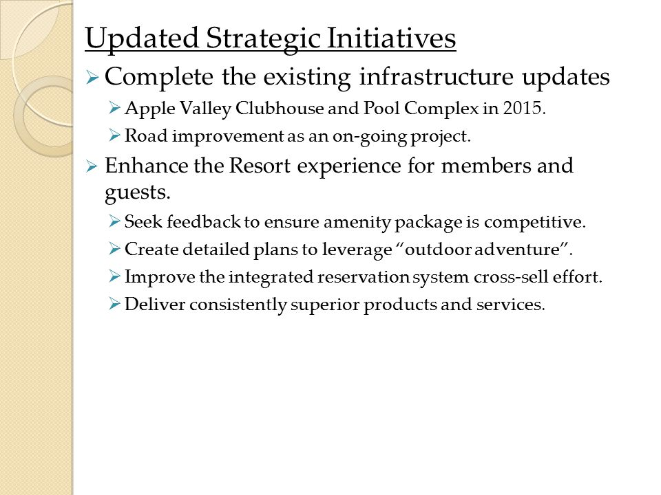 Updated Strategic Initiatives  Complete the existing infrastructure updates  Apple Valley Clubhouse and Pool Complex in 2015.  Road improvement as