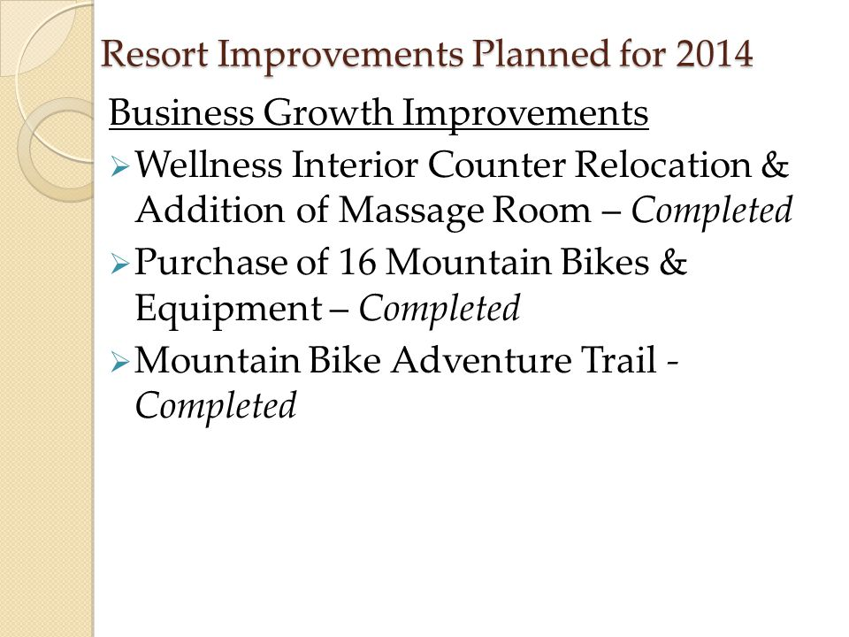 Resort Improvements Planned for 2014 Business Growth Improvements  Wellness Interior Counter Relocation & Addition of Massage Room – Completed  Purc