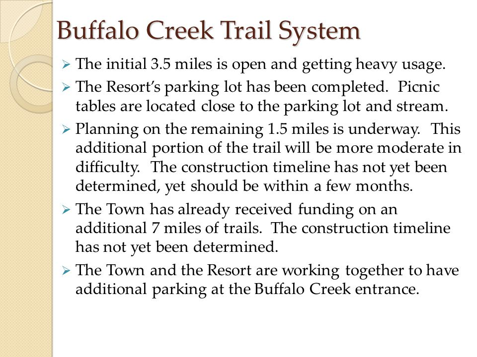 Buffalo Creek Trail System  The initial 3.5 miles is open and getting heavy usage.  The Resort's parking lot has been completed. Picnic tables are l