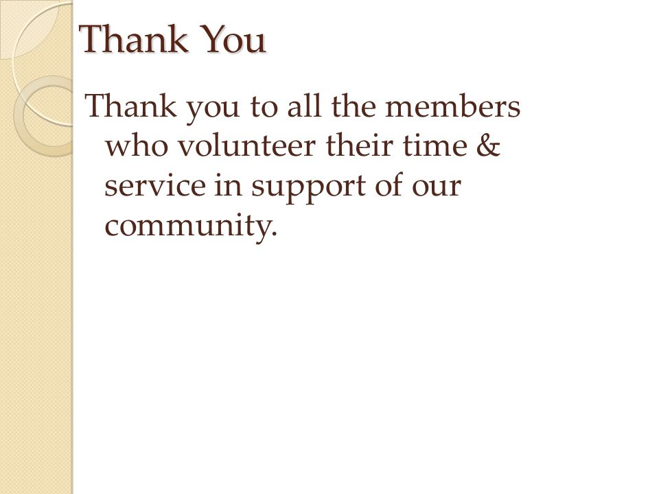 Thank You Thank you to all the members who volunteer their time & service in support of our community.