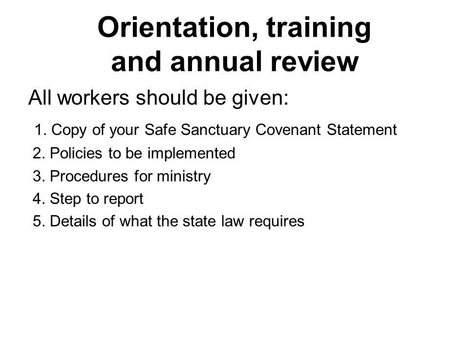 Orientation, training and annual review All workers should be given: 1. Copy of your Safe Sanctuary Covenant Statement 2. Policies to be implemented 3