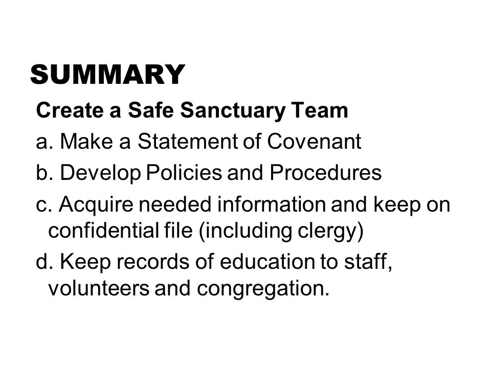 SUMMARY Create a Safe Sanctuary Team a. Make a Statement of Covenant b. Develop Policies and Procedures c. Acquire needed information and keep on conf