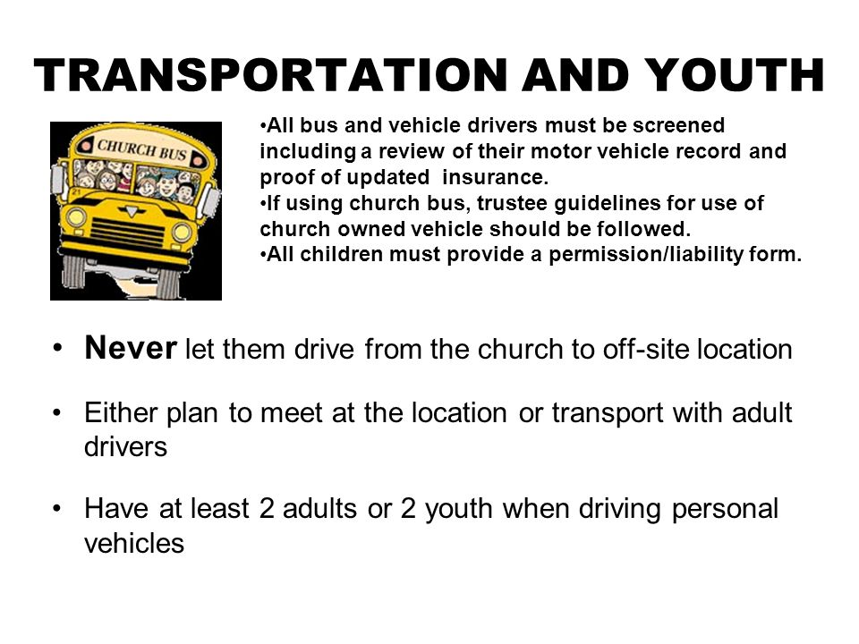 TRANSPORTATION AND YOUTH Never let them drive from the church to off-site location Either plan to meet at the location or transport with adult drivers