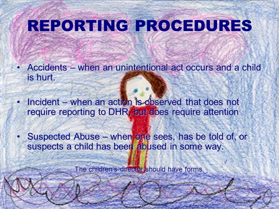 REPORTING PROCEDURES Accidents – when an unintentional act occurs and a child is hurt.Accidents – when an unintentional act occurs and a child is hurt