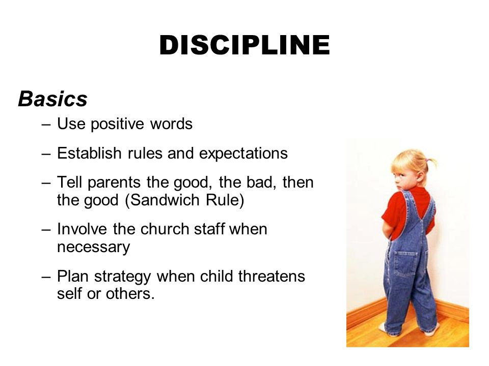 DISCIPLINE Basics –Use positive words –Establish rules and expectations –Tell parents the good, the bad, then the good (Sandwich Rule) –Involve the ch