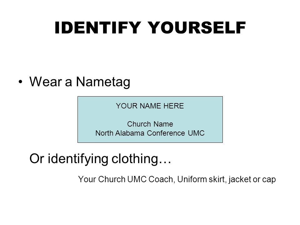 IDENTIFY YOURSELF Wear a Nametag Or identifying clothing… Your Church UMC Coach, Uniform skirt, jacket or cap YOUR NAME HERE Church Name North Alabama