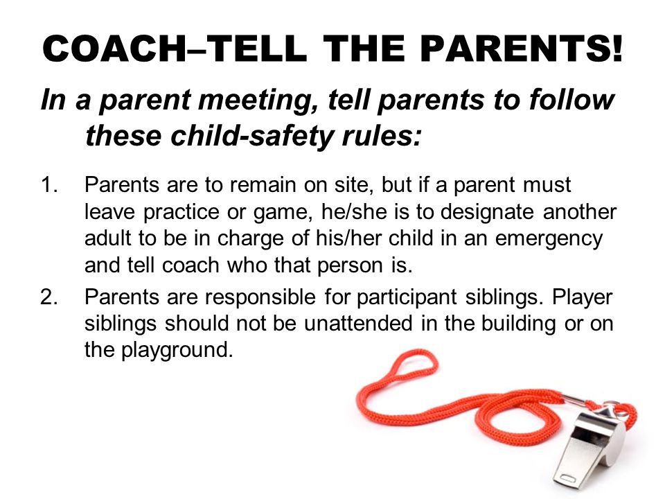 COACH–TELL THE PARENTS! In a parent meeting, tell parents to follow these child-safety rules: 1.Parents are to remain on site, but if a parent must le
