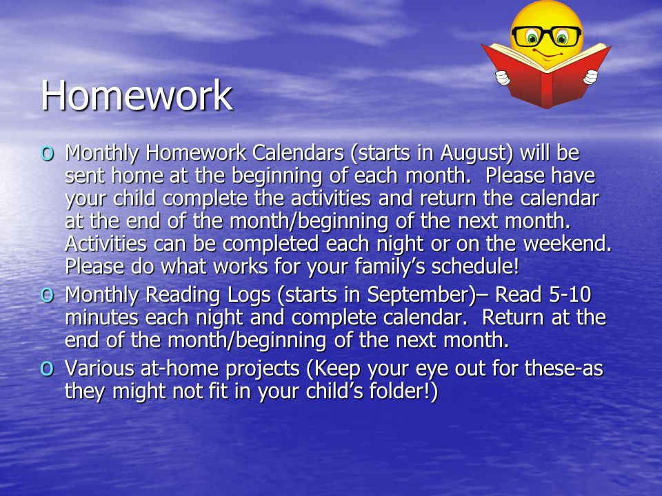 Homework o Monthly Homework Calendars (starts in August) will be sent home at the beginning of each month. Please have your child complete the activit