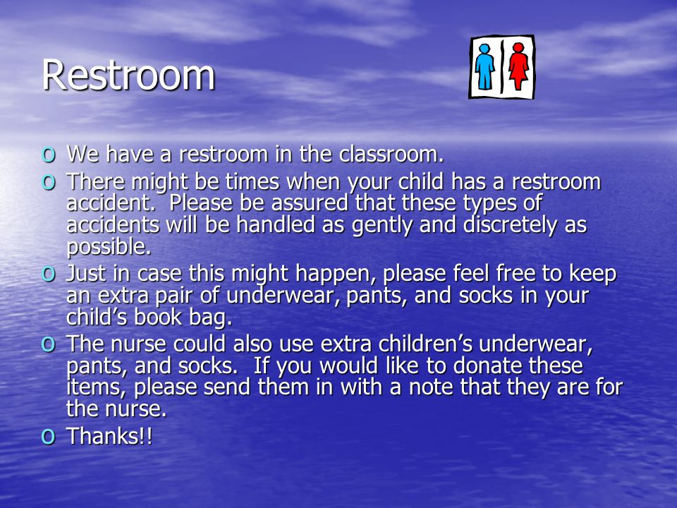 Restroom o We have a restroom in the classroom. o There might be times when your child has a restroom accident. Please be assured that these types of