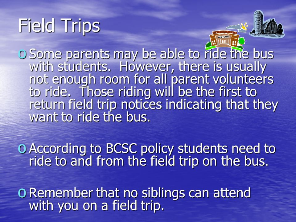 Field Trips o Some parents may be able to ride the bus with students. However, there is usually not enough room for all parent volunteers to ride. Tho