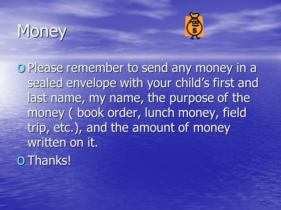 Money o Please remember to send any money in a sealed envelope with your child's first and last name, my name, the purpose of the money ( book order,