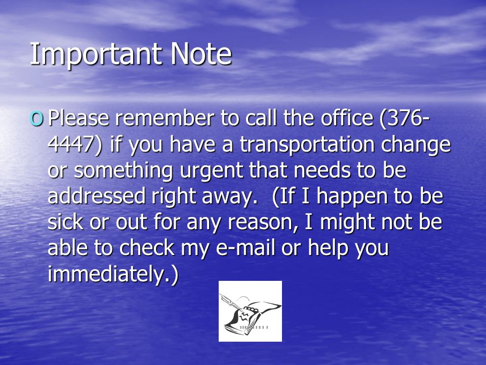 Important Note o Please remember to call the office (376- 4447) if you have a transportation change or something urgent that needs to be addressed right away.