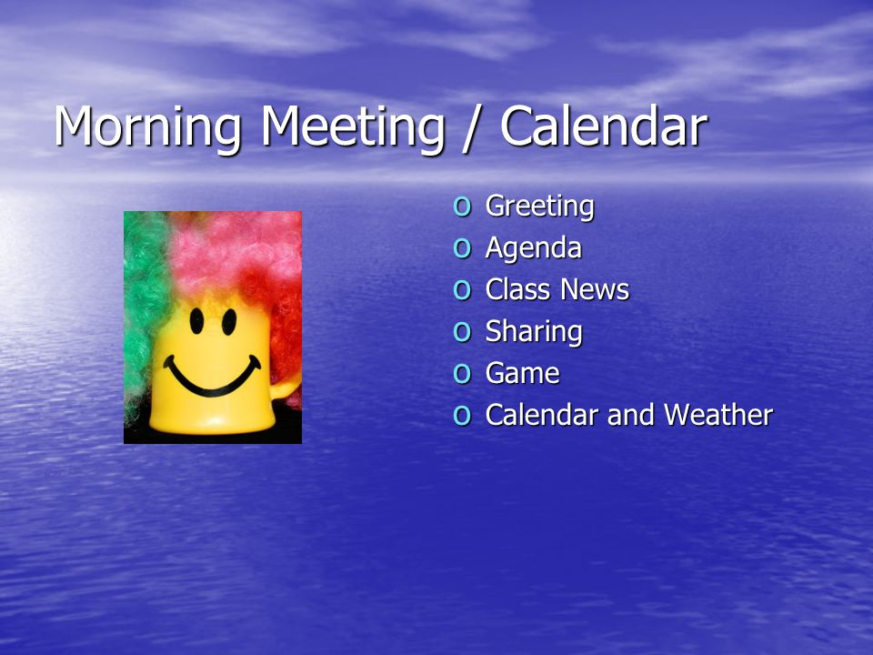 Morning Meeting / Calendar o Greeting o Agenda o Class News o Sharing o Game o Calendar and Weather