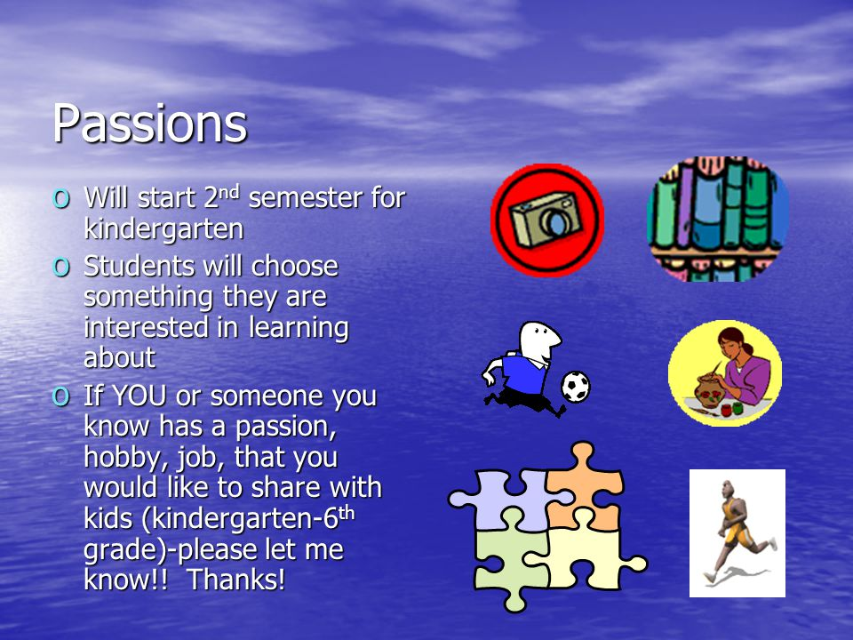 Passions o Will start 2 nd semester for kindergarten o Students will choose something they are interested in learning about o If YOU or someone you kn