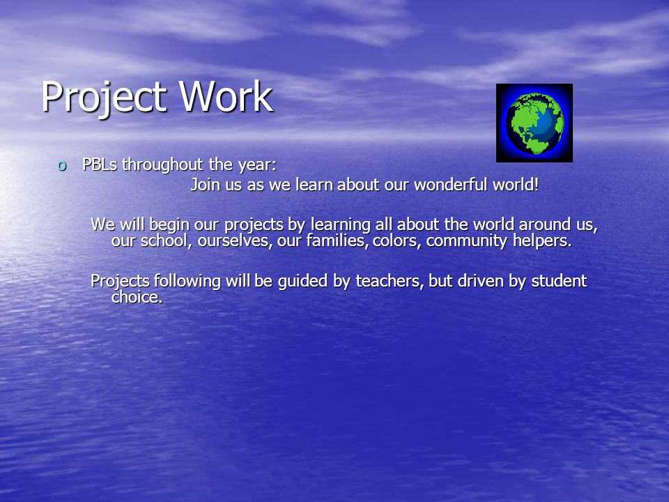 Project Work oPBLs throughout the year: Join us as we learn about our wonderful world! We will begin our projects by learning all about the world arou