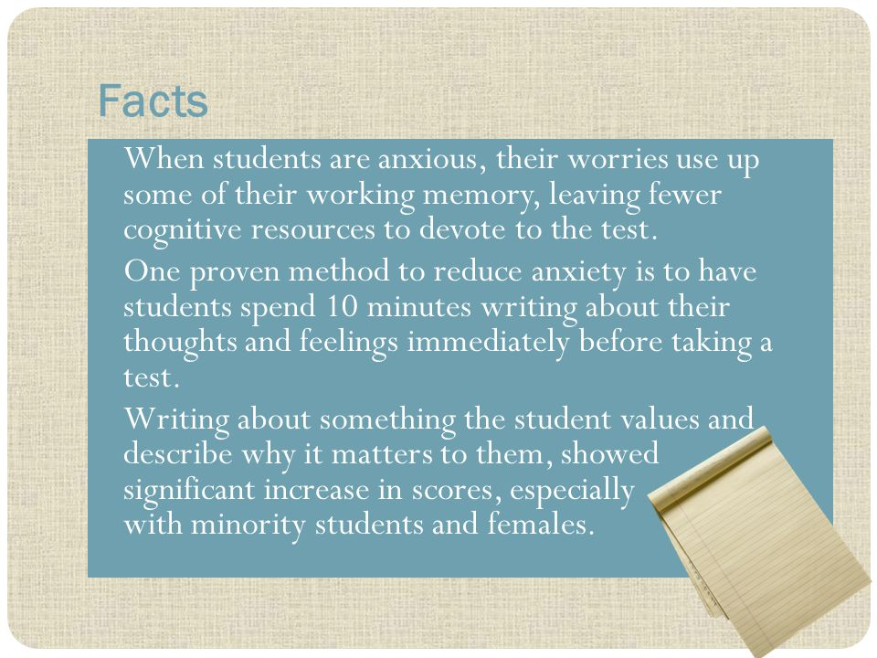 Facts When students are anxious, their worries use up some of their working memory, leaving fewer cognitive resources to devote to the test.
