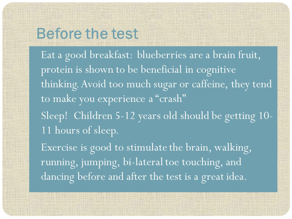 Before the test Eat a good breakfast: blueberries are a brain fruit, protein is shown to be beneficial in cognitive thinking.