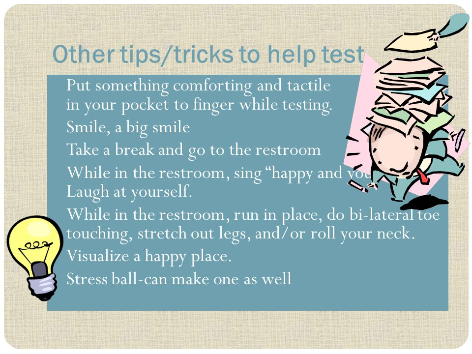Other tips/tricks to help test Put something comforting and tactile in your pocket to finger while testing.
