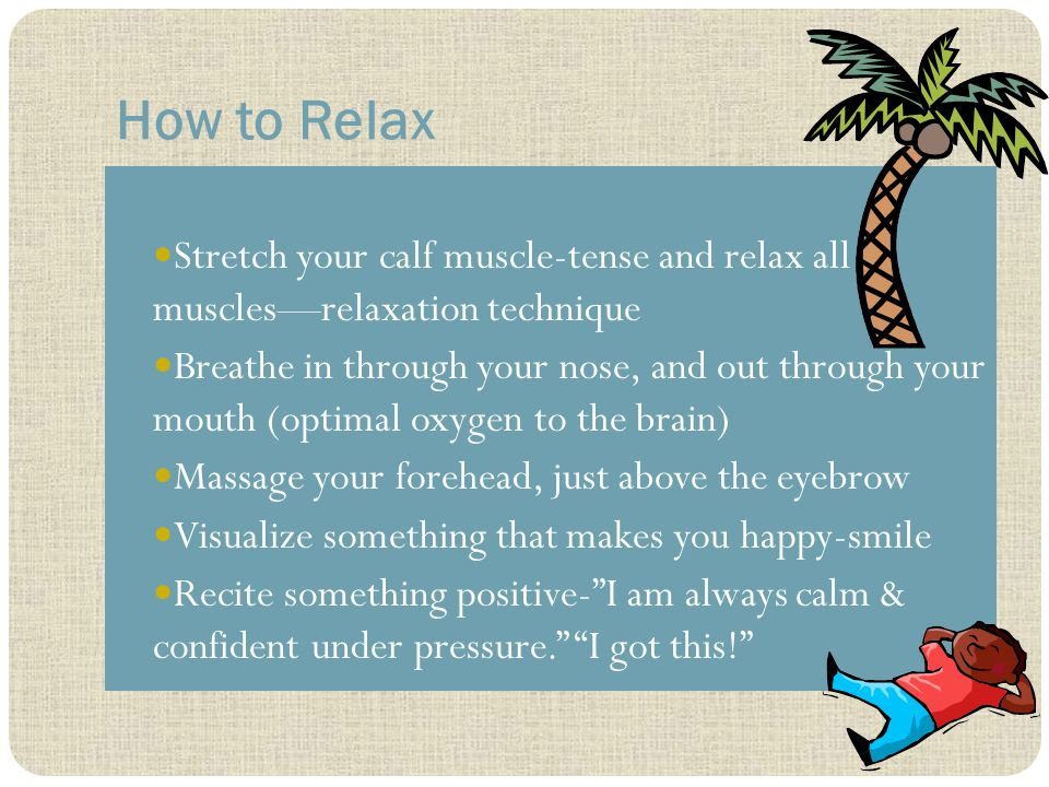 How to Relax Stretch your calf muscle-tense and relax all muscles—relaxation technique Breathe in through your nose, and out through your mouth (optimal oxygen to the brain) Massage your forehead, just above the eyebrow Visualize something that makes you happy-smile Recite something positive- I am always calm & confident under pressure. I got this!