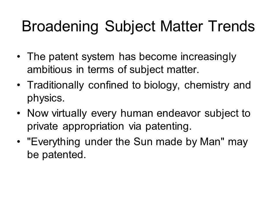 Broadening Subject Matter Trends The patent system has become increasingly ambitious in terms of subject matter.