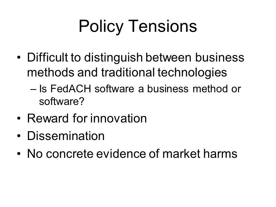Policy Tensions Difficult to distinguish between business methods and traditional technologies –Is FedACH software a business method or software.