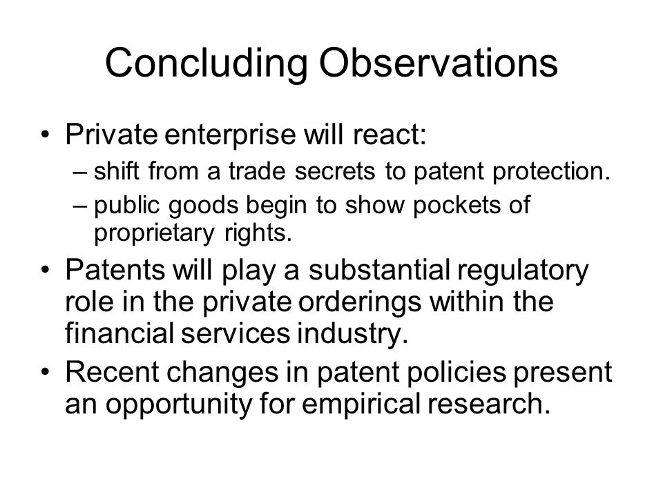 Concluding Observations Private enterprise will react: –shift from a trade secrets to patent protection.