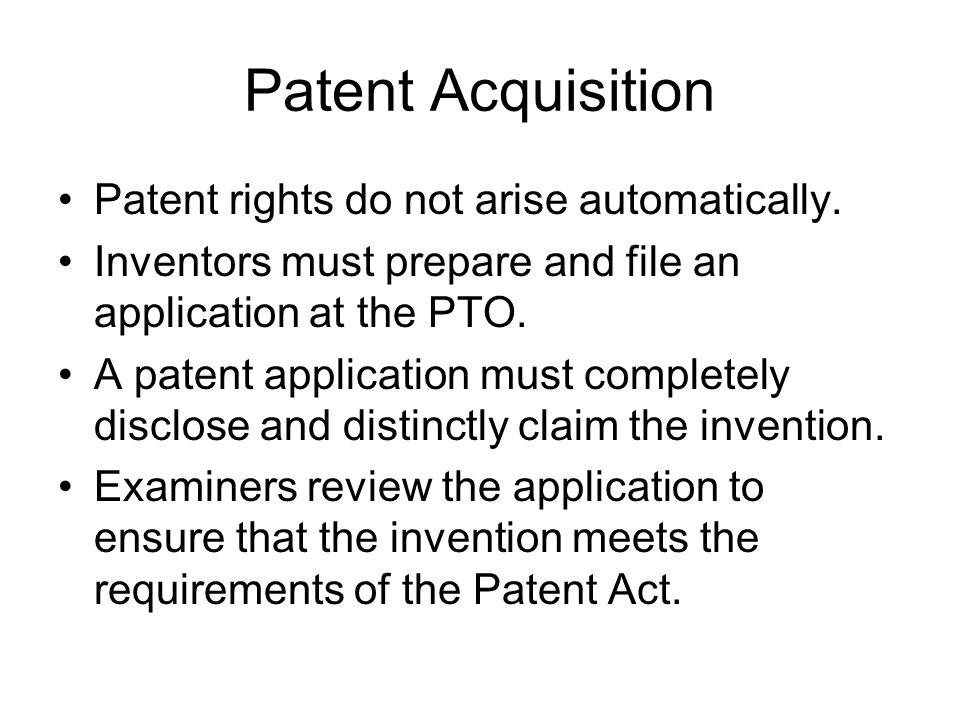 Patent Acquisition Patent rights do not arise automatically.