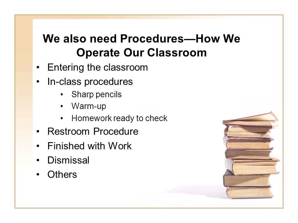 We also need Procedures—How We Operate Our Classroom Entering the classroom In-class procedures Sharp pencils Warm-up Homework ready to check Restroom