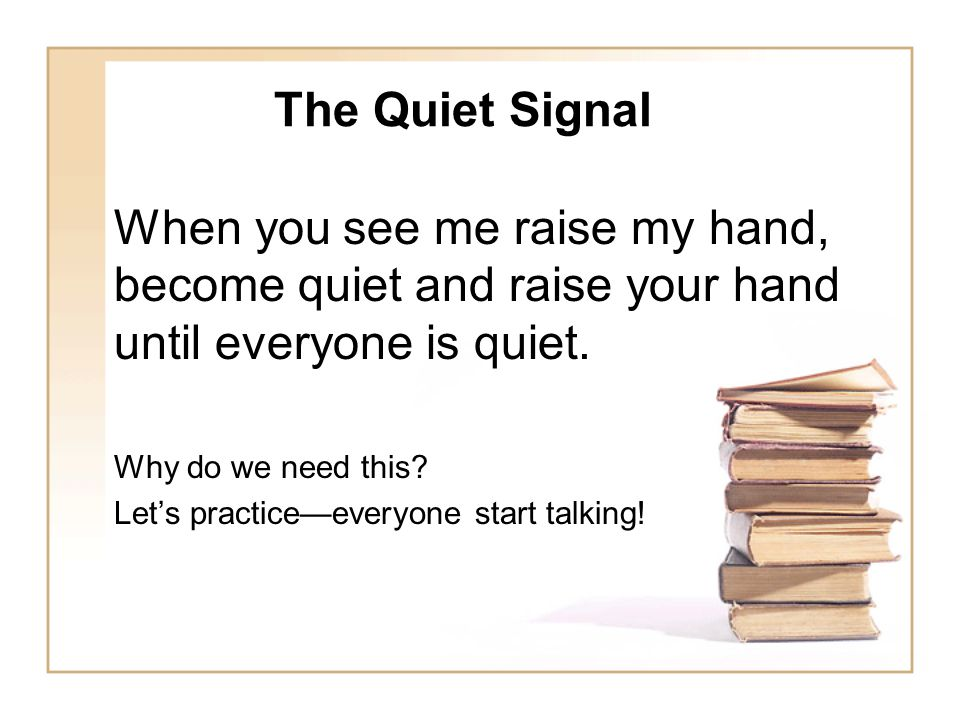 The Quiet Signal When you see me raise my hand, become quiet and raise your hand until everyone is quiet.