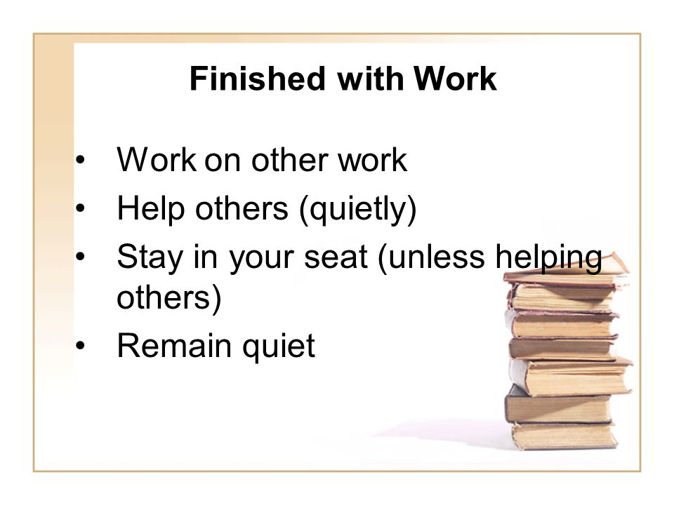 Finished with Work Work on other work Help others (quietly) Stay in your seat (unless helping others) Remain quiet