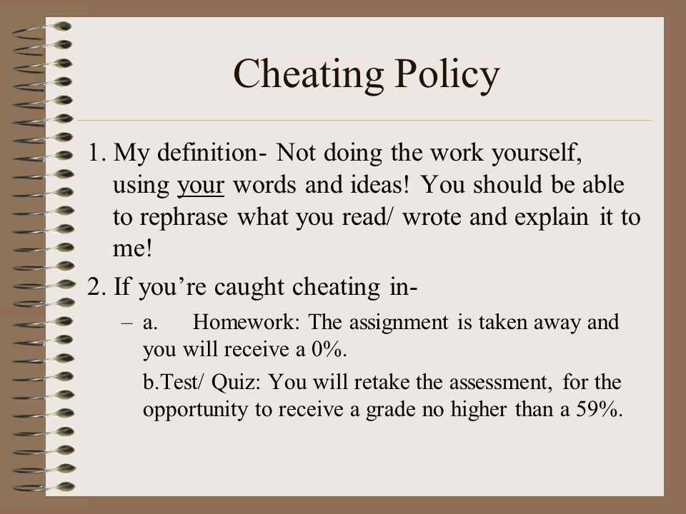 Cheating Policy 1. My definition- Not doing the work yourself, using your words and ideas! You should be able to rephrase what you read/ wrote and exp