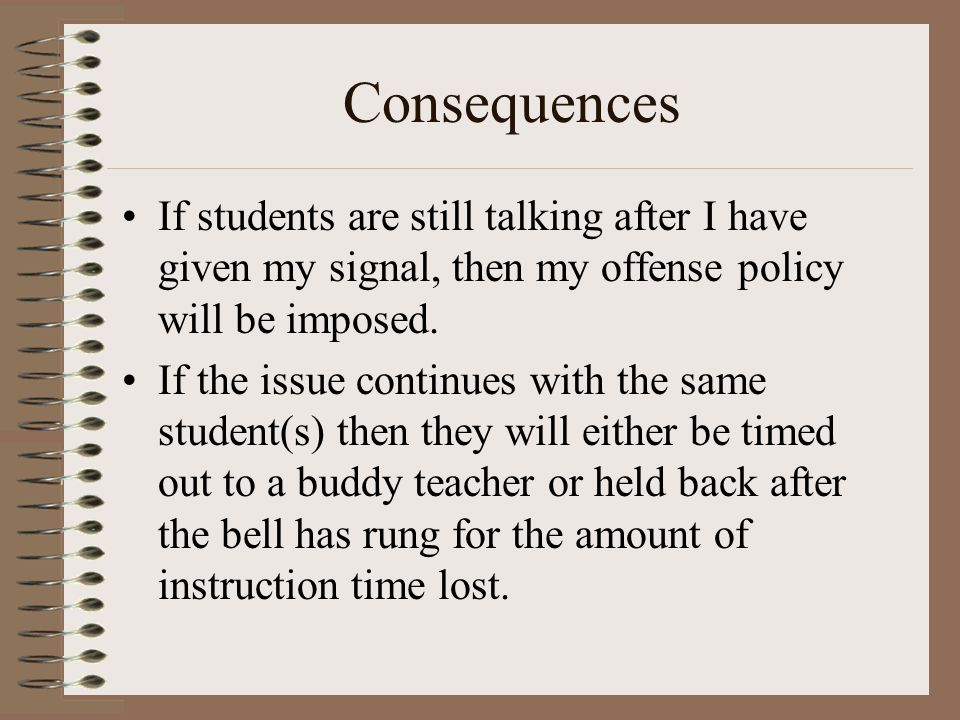 Consequences If students are still talking after I have given my signal, then my offense policy will be imposed. If the issue continues with the same