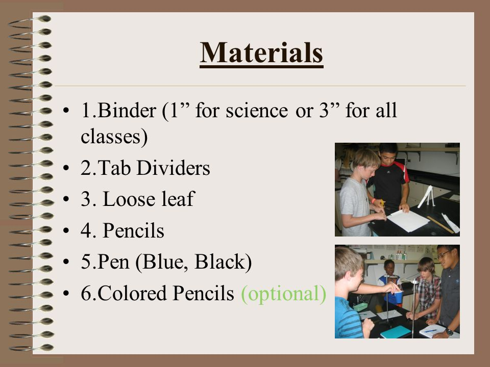 "Materials 1.Binder (1"" for science or 3"" for all classes) 2.Tab Dividers 3. Loose leaf 4. Pencils 5.Pen (Blue, Black) 6.Colored Pencils (optional)"