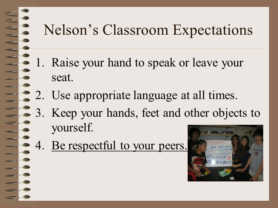 Nelson's Classroom Expectations 1.Raise your hand to speak or leave your seat. 2.Use appropriate language at all times. 3.Keep your hands, feet and ot