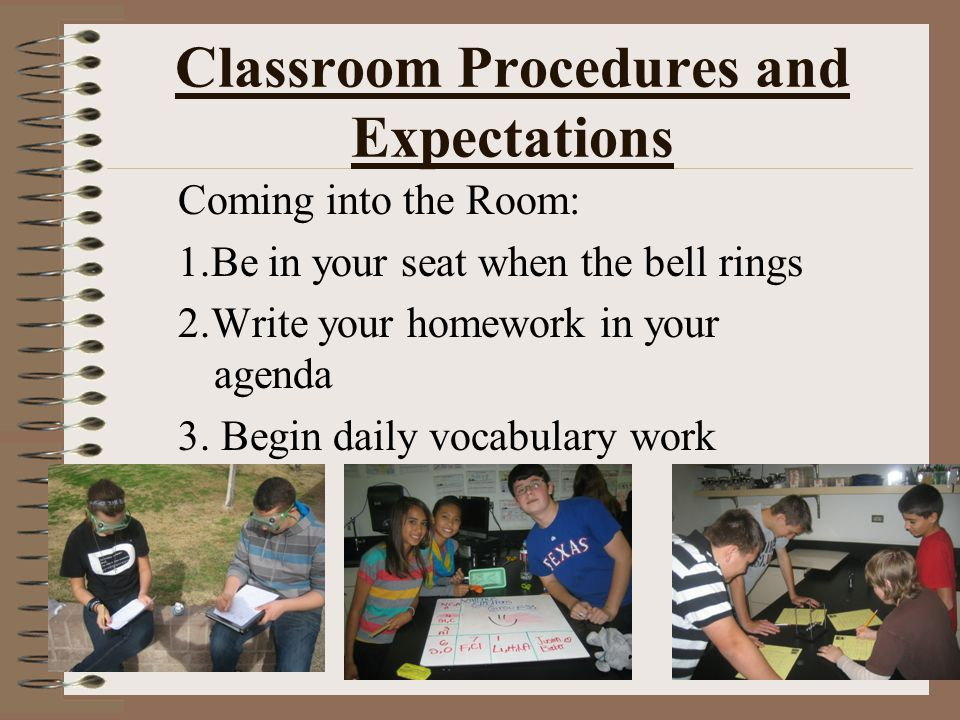 Classroom Procedures and Expectations Coming into the Room: 1.Be in your seat when the bell rings 2.Write your homework in your agenda 3. Begin daily