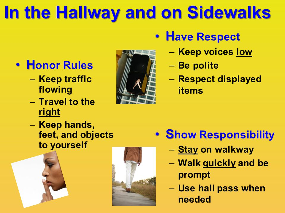 In the Hallway and on Sidewalks HH ave Respect –Keep voices low –Be polite –Respect displayed items SS how Responsibility –Stay on walkway –Walk quickly and be prompt –Use hall pass when needed HH onor Rules –Keep traffic flowing –Travel to the right –Keep hands, feet, and objects to yourself