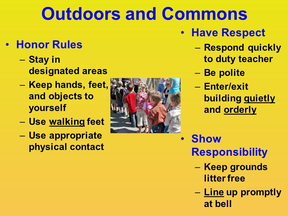 Outdoors and Commons Have Respect –Respond quickly to duty teacher –Be polite –Enter/exit building quietly and orderly Show Responsibility –Keep grounds litter free –Line up promptly at bell Honor Rules –Stay in designated areas –Keep hands, feet, and objects to yourself –Use walking feet –Use appropriate physical contact
