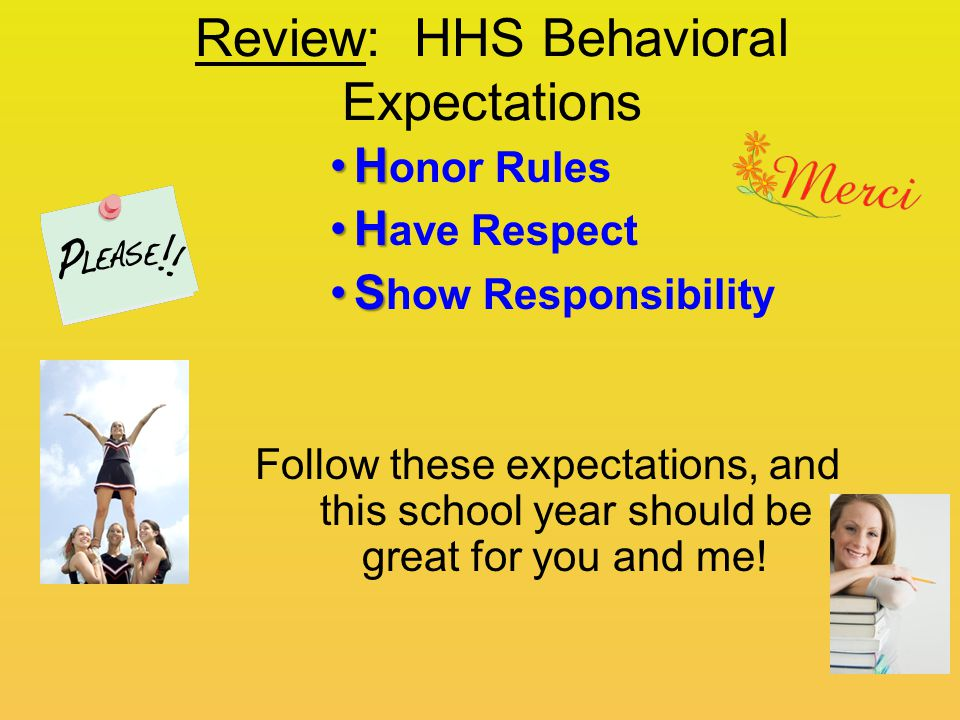 Review: HHS Behavioral Expectations HH onor Rules HH ave Respect SS how Responsibility Follow these expectations, and this school year should be great for you and me!