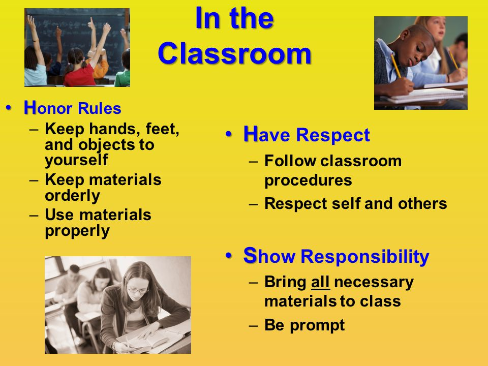 In the Classroom HH ave Respect –Follow classroom procedures –Respect self and others SS how Responsibility –Bring all necessary materials to class –Be prompt HH onor Rules –Keep hands, feet, and objects to yourself –Keep materials orderly –Use materials properly
