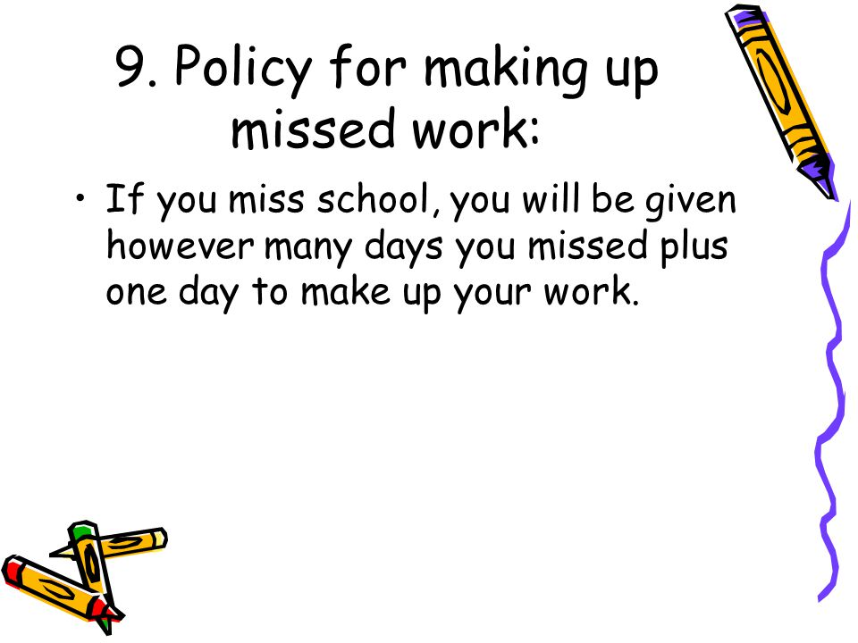 9. Policy for making up missed work: If you miss school, you will be given however many days you missed plus one day to make up your work.