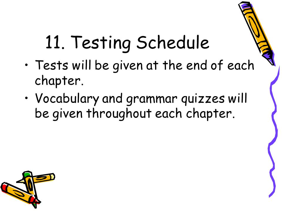 11. Testing Schedule Tests will be given at the end of each chapter. Vocabulary and grammar quizzes will be given throughout each chapter.