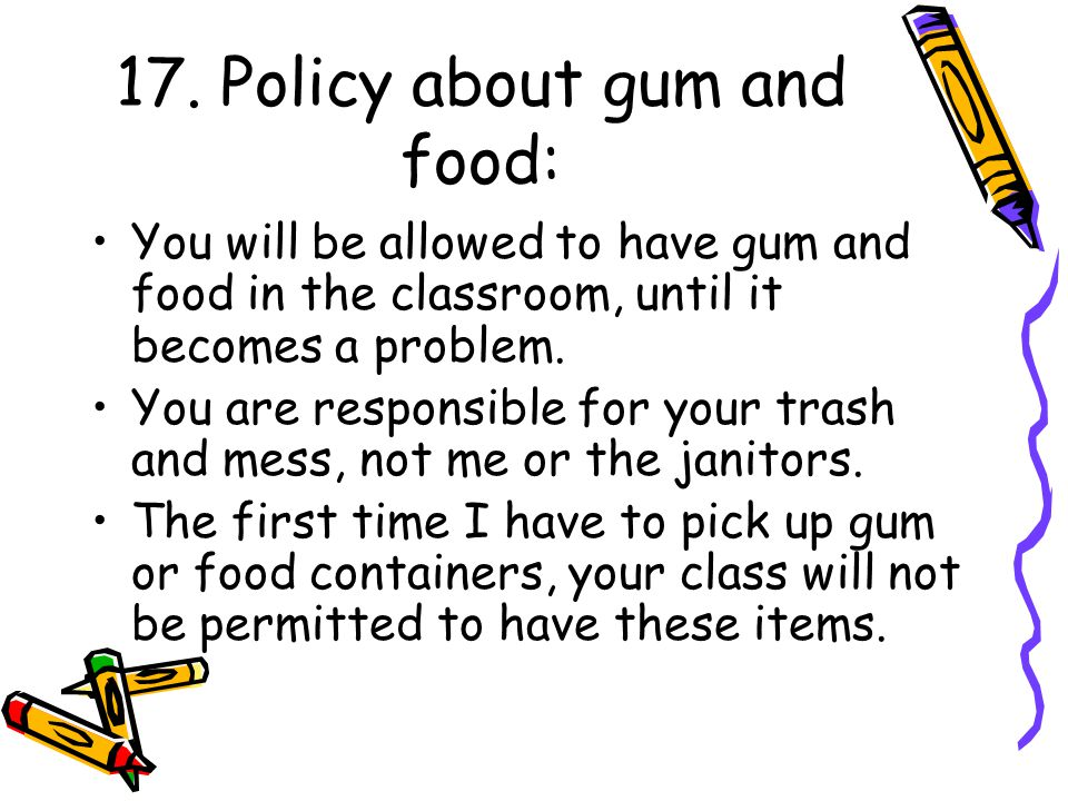 17. Policy about gum and food: You will be allowed to have gum and food in the classroom, until it becomes a problem. You are responsible for your tra
