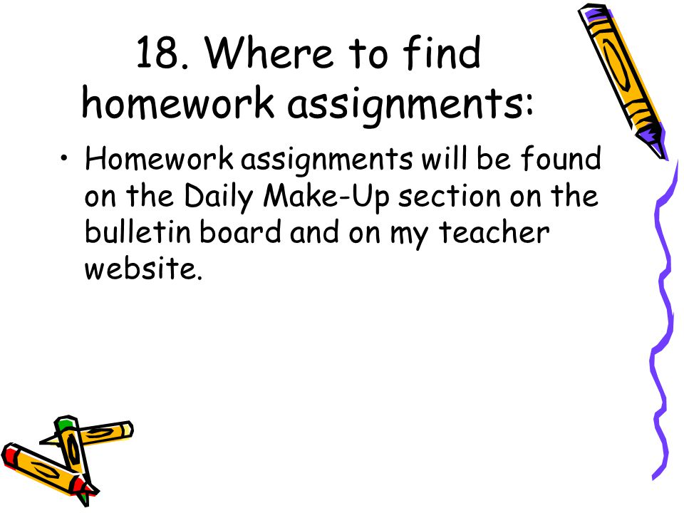 18. Where to find homework assignments: Homework assignments will be found on the Daily Make-Up section on the bulletin board and on my teacher websit
