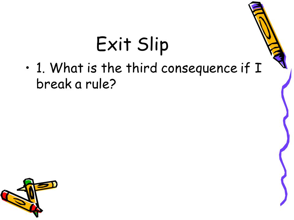 Exit Slip 1. What is the third consequence if I break a rule?