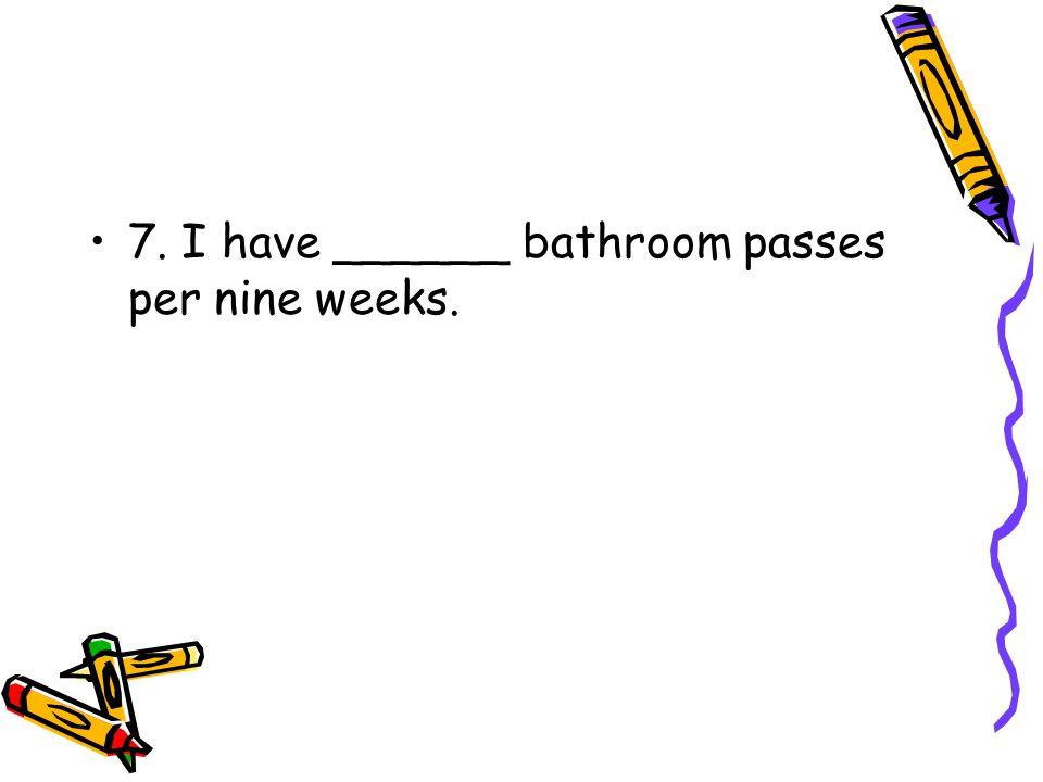 7. I have ______ bathroom passes per nine weeks.